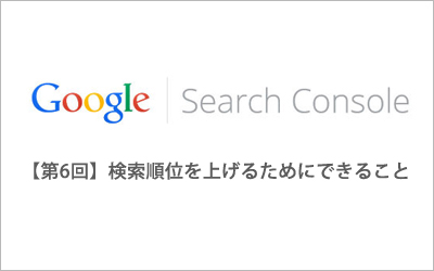 初心者向けGoogle Search Console【第6回】「検索順位を上げるためにできること」